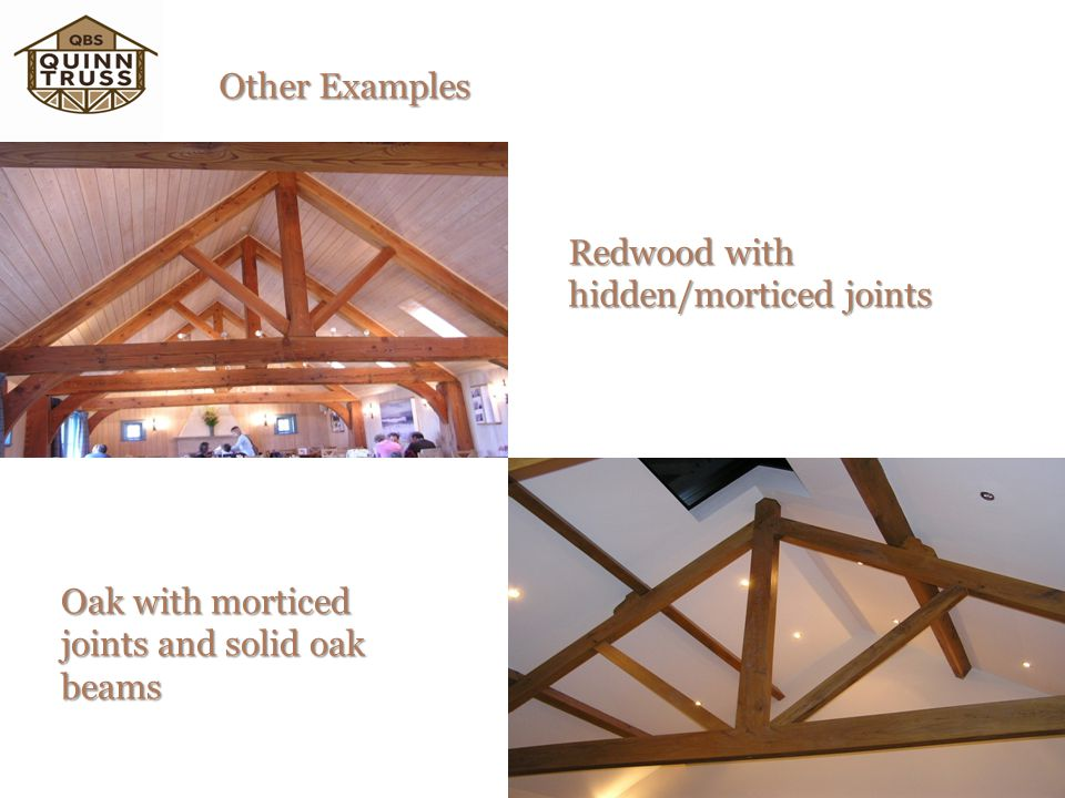Other Examples Redwood with hidden/morticed joints Oak with morticed joints and solid oak beams