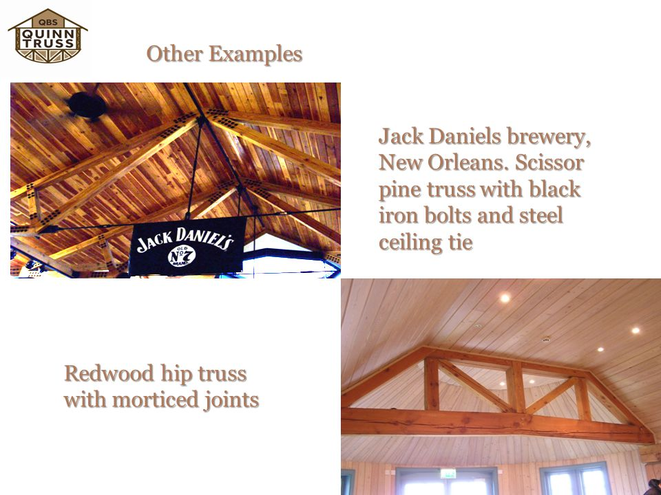 Other Examples Jack Daniels brewery, New Orleans. Scissor pine truss with black iron bolts and steel ceiling tie.