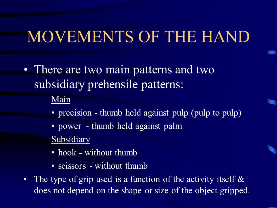 MOVEMENTS OF THE HAND There are two main patterns and two subsidiary prehensile patterns: Main. precision - thumb held against pulp (pulp to pulp)