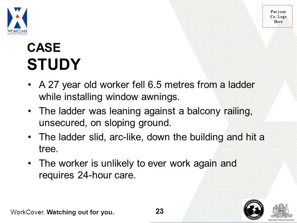 CASE STUDY A 27 year old worker fell 6.5 metres from a ladder while installing window awnings.