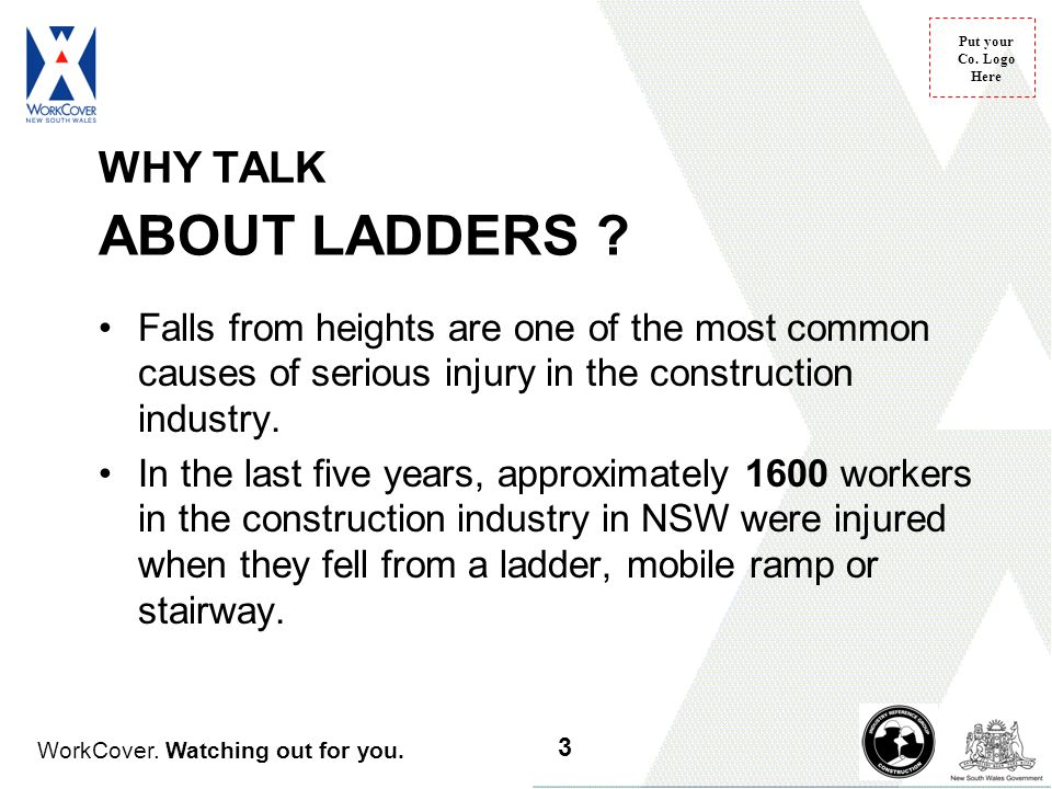 WHY TALK ABOUT LADDERS Falls from heights are one of the most common causes of serious injury in the construction industry.