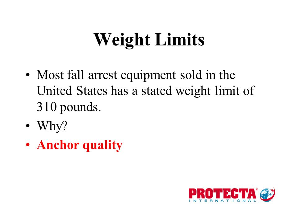 Weight Limits Most fall arrest equipment sold in the United States has a stated weight limit of 310 pounds.