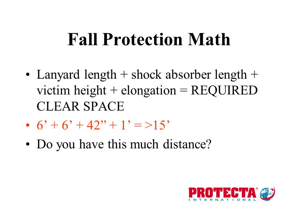 Fall Protection Math Lanyard length + shock absorber length + victim height + elongation = REQUIRED CLEAR SPACE.
