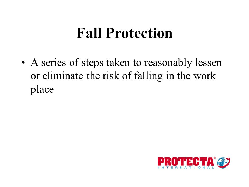 Fall Protection A series of steps taken to reasonably lessen or eliminate the risk of falling in the work place.