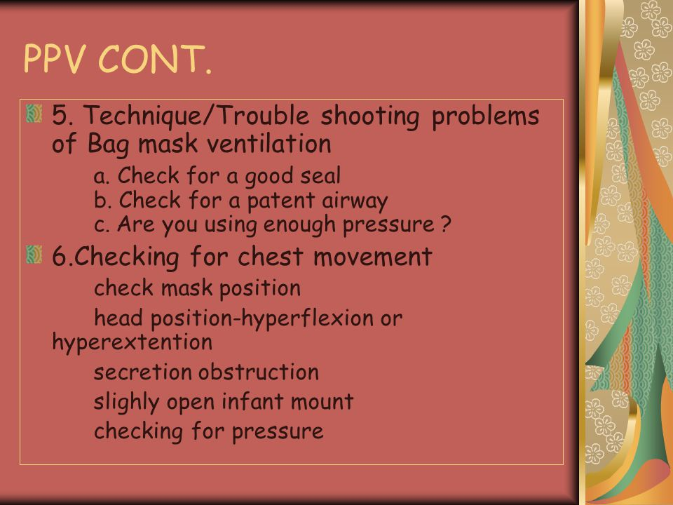 PPV CONT. 5. Technique/Trouble shooting problems of Bag mask ventilation.