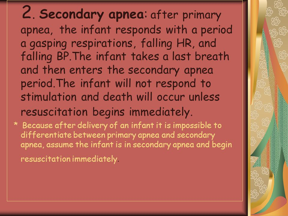 2. Secondary apnea: after primary apnea, the infant responds with a period a gasping respirations, falling HR, and falling BP.The infant takes a last breath and then enters the secondary apnea period.The infant will not respond to stimulation and death will occur unless resuscitation begins immediately.