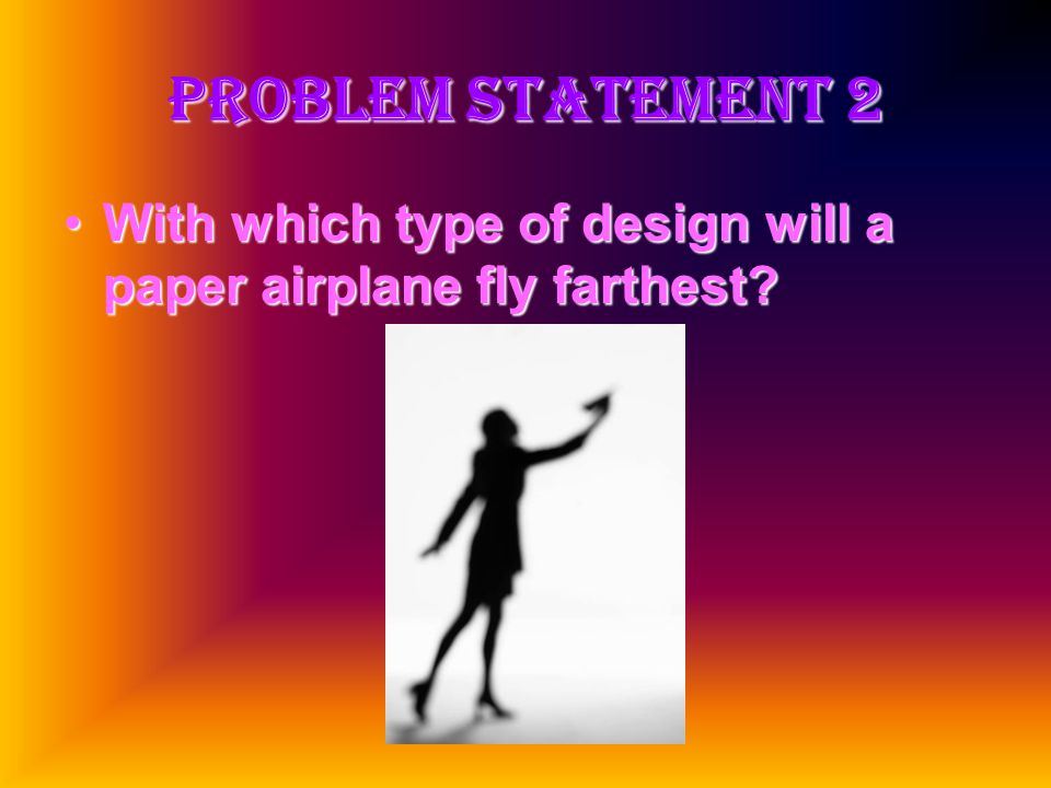 Problem Statement 2 With which type of design will a paper airplane fly farthest