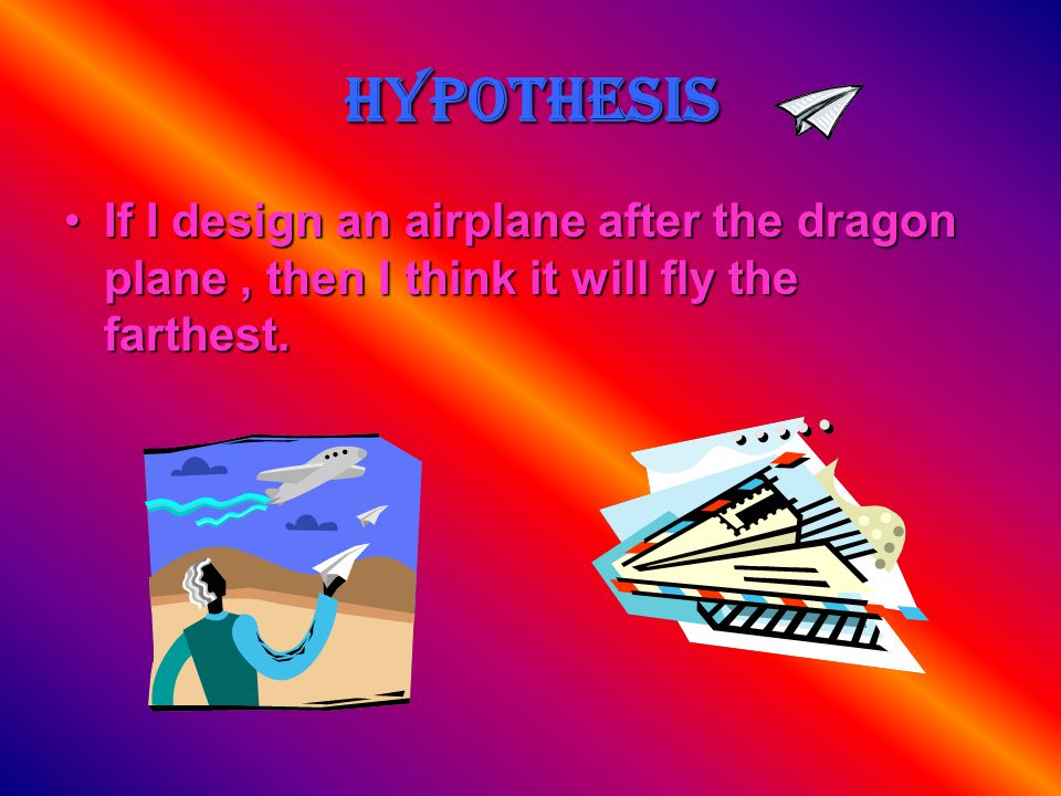 Hypothesis If I design an airplane after the dragon plane , then I think it will fly the farthest.