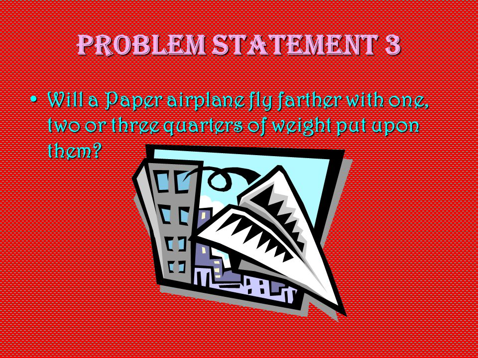 Problem Statement 3 Will a Paper airplane fly farther with one, two or three quarters of weight put upon them