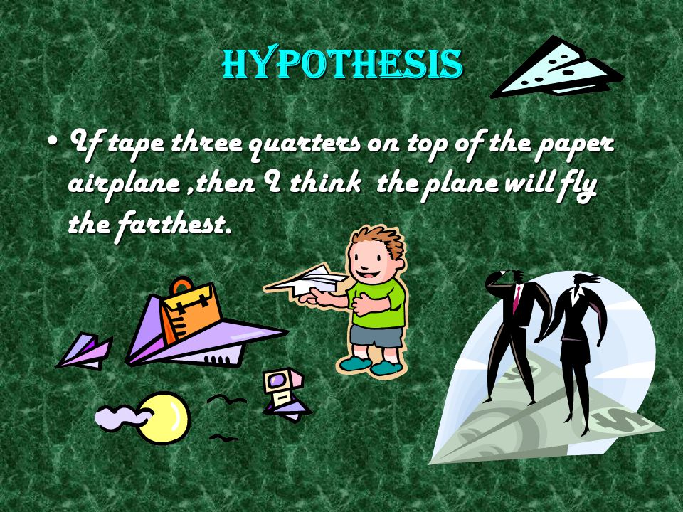 Hypothesis If tape three quarters on top of the paper airplane ,then I think the plane will fly the farthest.