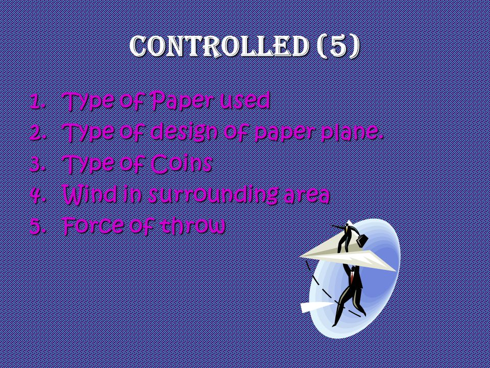 Controlled (5) Type of Paper used Type of design of paper plane.
