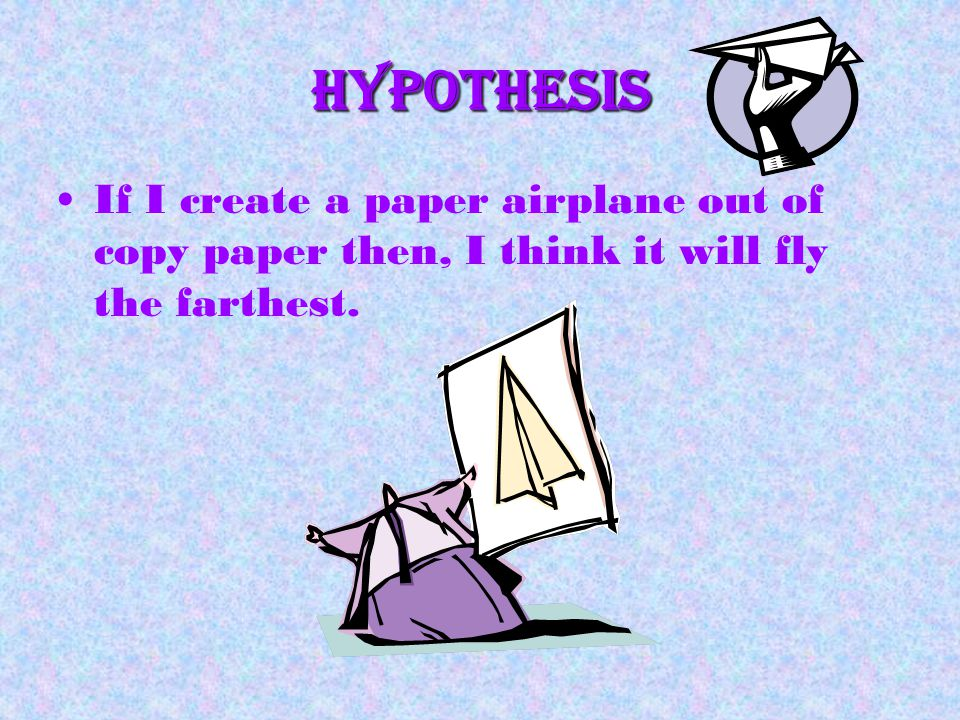 Hypothesis If I create a paper airplane out of copy paper then, I think it will fly the farthest.