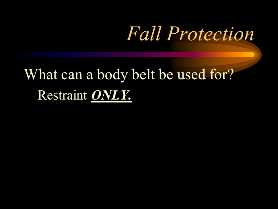 Fall Protection What can a body belt be used for Restraint ONLY.