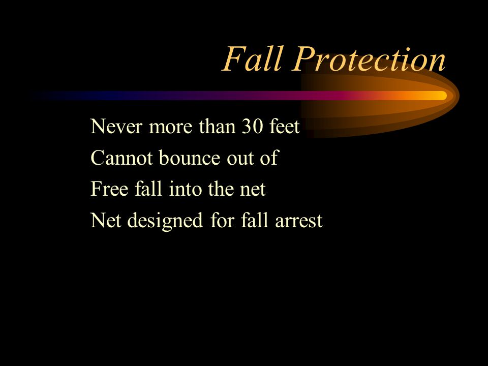 Fall Protection Never more than 30 feet Cannot bounce out of