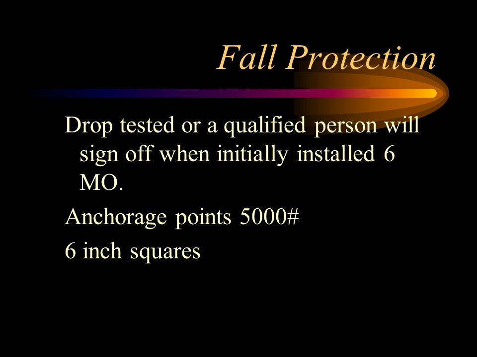 Fall Protection Drop tested or a qualified person will sign off when initially installed 6 MO. Anchorage points 5000#