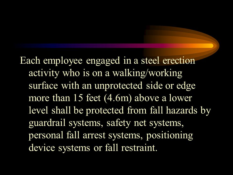 Each employee engaged in a steel erection activity who is on a walking/working surface with an unprotected side or edge more than 15 feet (4.6m) above a lower level shall be protected from fall hazards by guardrail systems, safety net systems, personal fall arrest systems, positioning device systems or fall restraint.