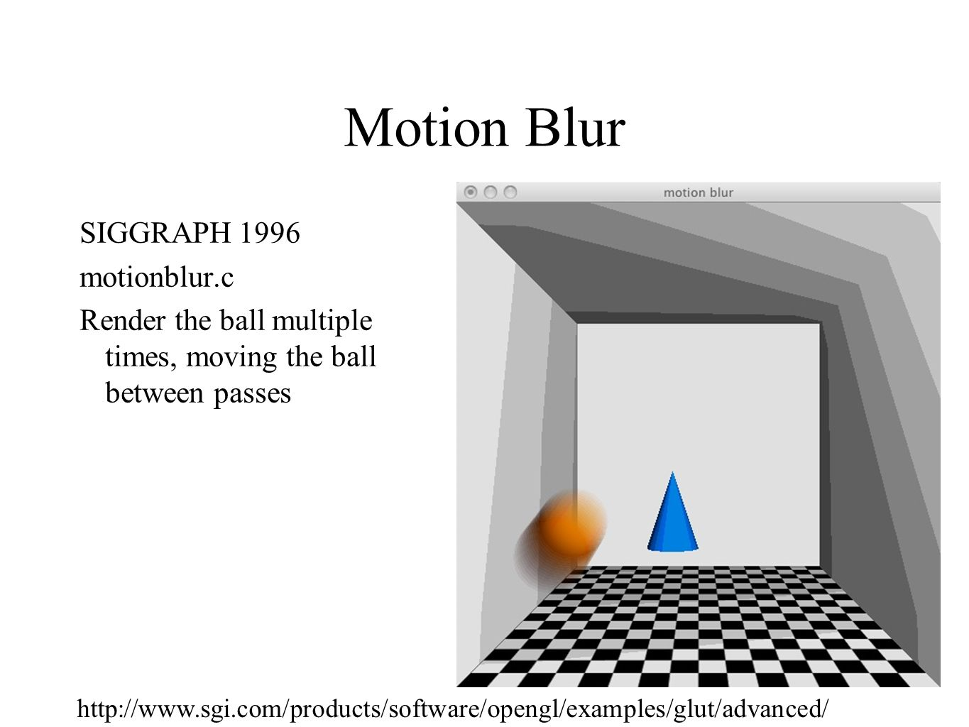 Motion Blur SIGGRAPH 1996 motionblur.c Render the ball multiple times, moving the ball between passes