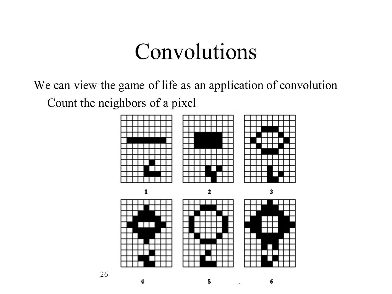 Convolutions We can view the game of life as an application of convolution Count the neighbors of a pixel