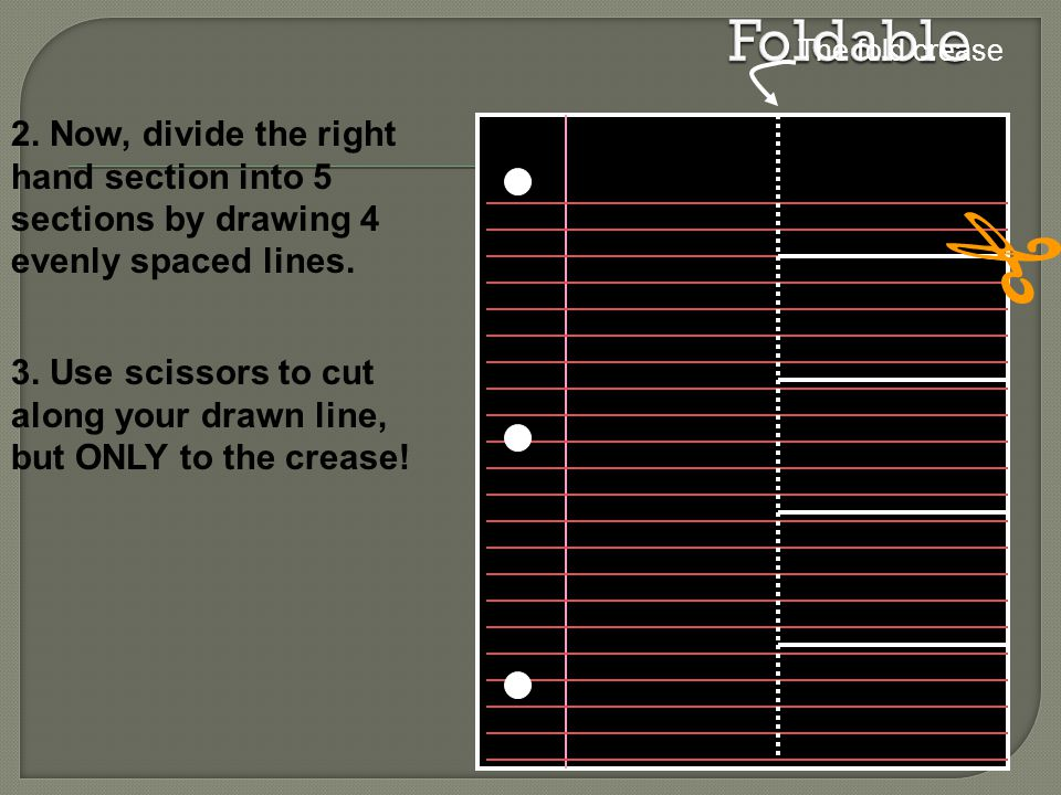 Foldable The fold crease. 2. Now, divide the right hand section into 5 sections by drawing 4 evenly spaced lines.