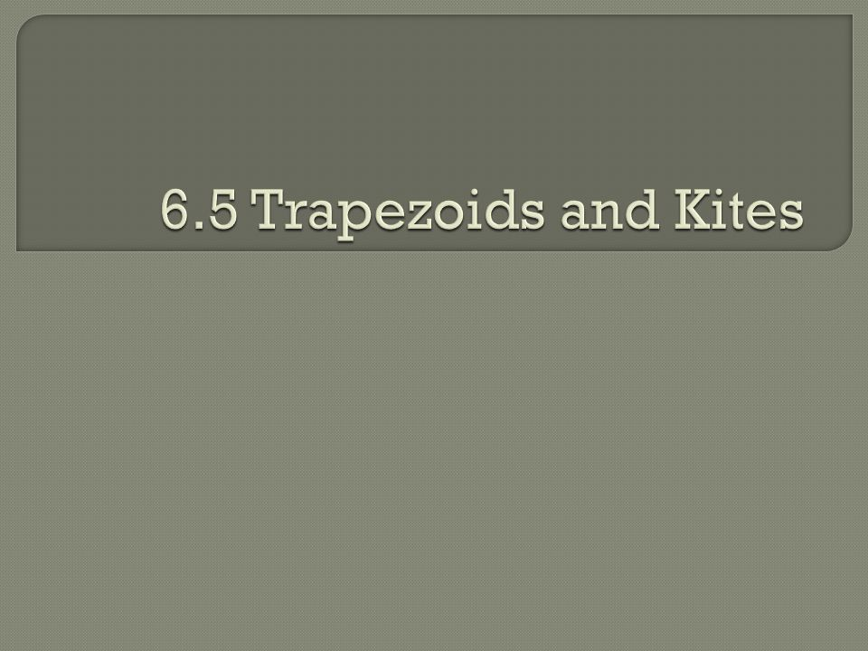 6.5 Trapezoids and Kites