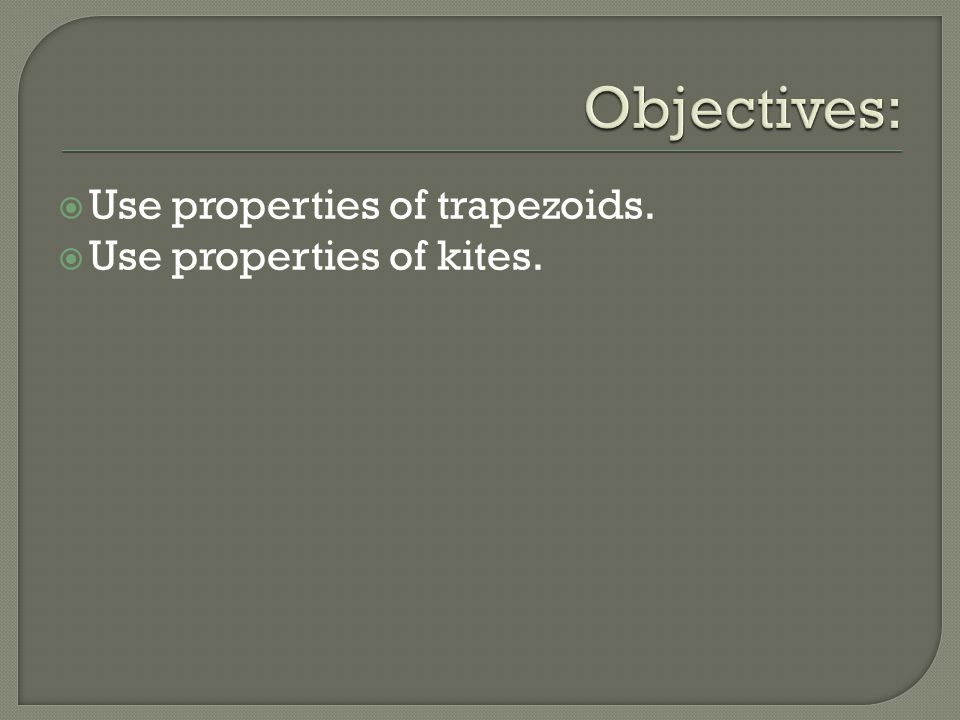 Objectives: Use properties of trapezoids. Use properties of kites.