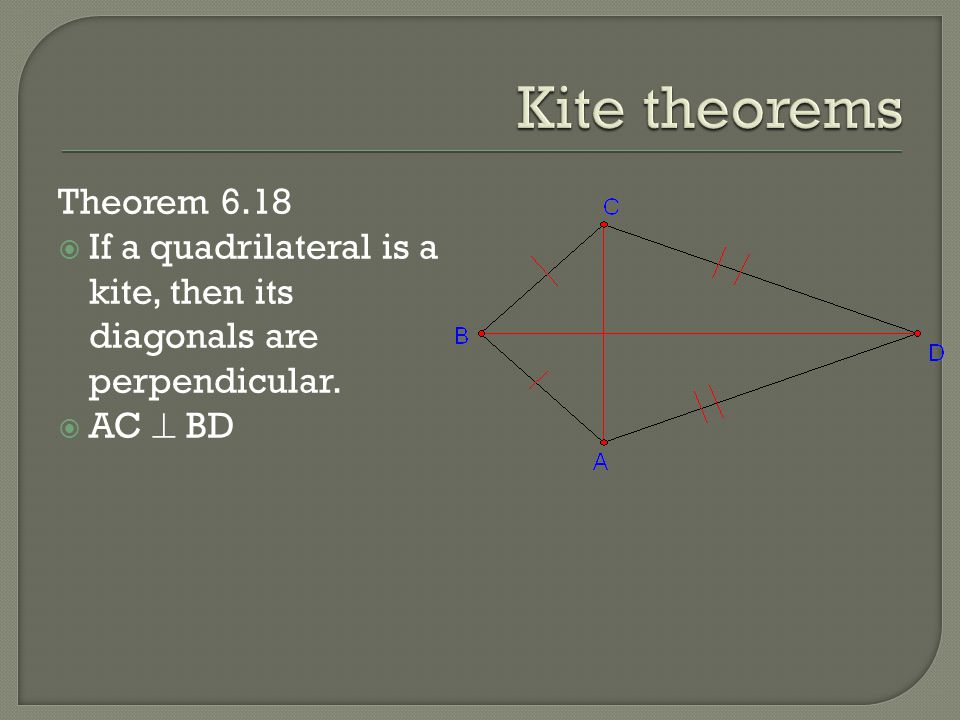 Kite theorems Theorem 6.18. If a quadrilateral is a kite, then its diagonals are perpendicular.