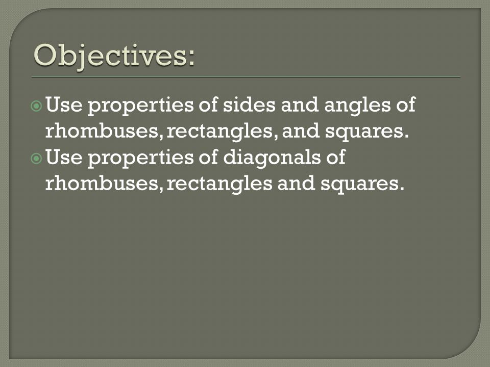 Objectives: Use properties of sides and angles of rhombuses, rectangles, and squares.