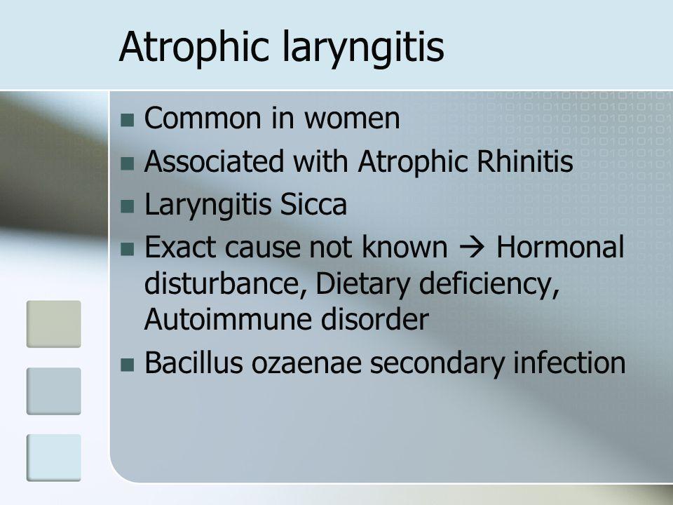 Atrophic laryngitis Common in women Associated with Atrophic Rhinitis