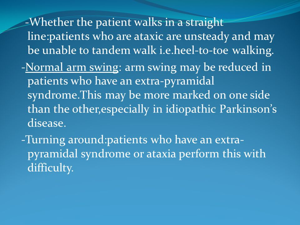 -Whether the patient walks in a straight line:patients who are ataxic are unsteady and may be unable to tandem walk i.e.heel-to-toe walking.