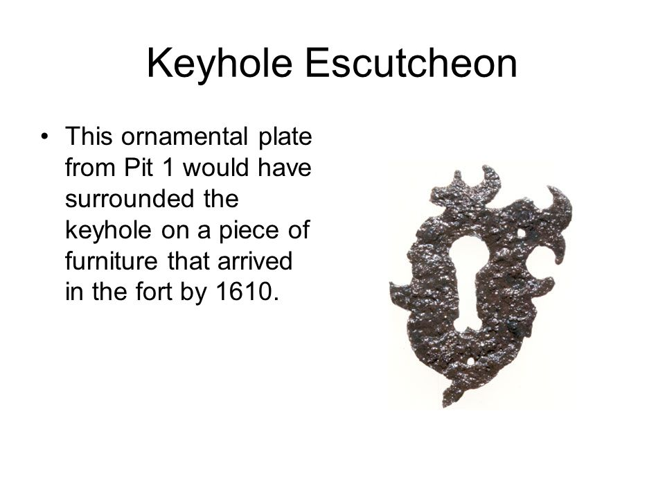 Keyhole Escutcheon This ornamental plate from Pit 1 would have surrounded the keyhole on a piece of furniture that arrived in the fort by 1610.