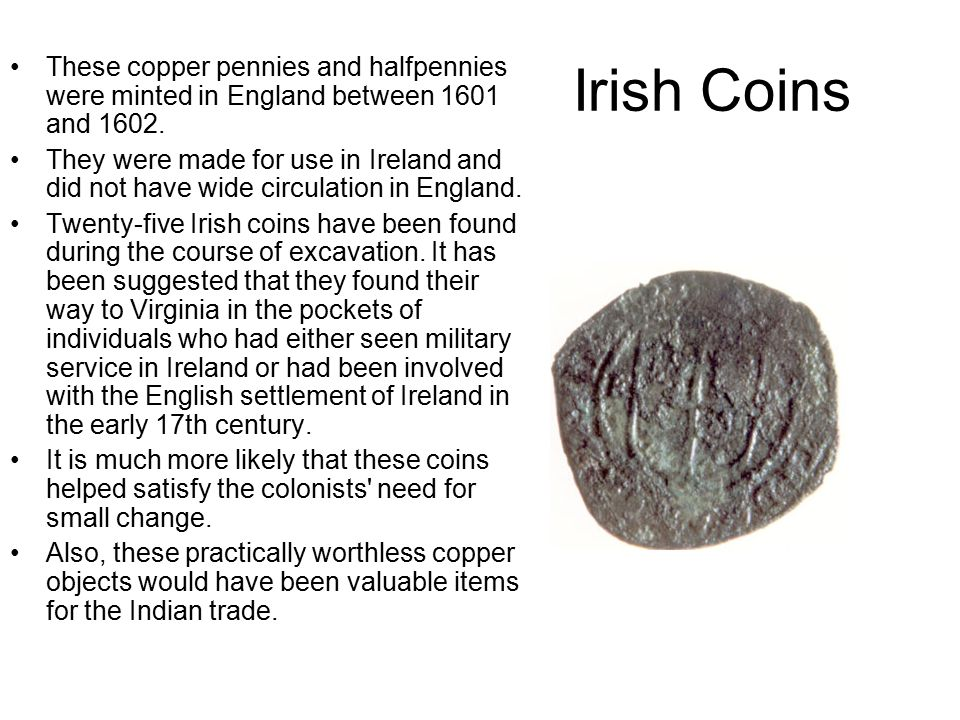 Irish Coins These copper pennies and halfpennies were minted in England between 1601 and 1602.
