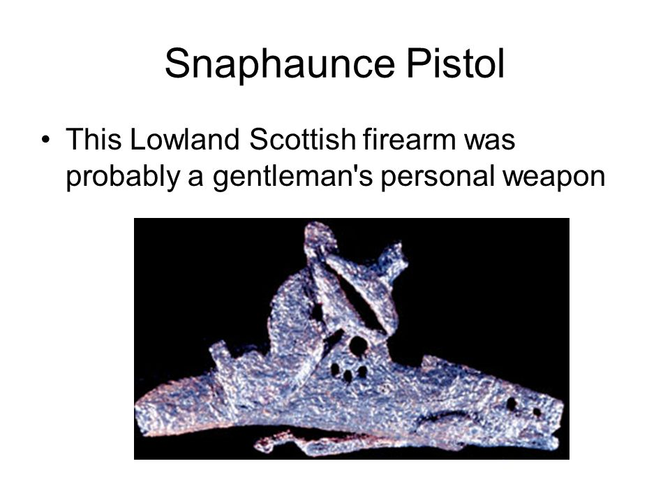 Snaphaunce Pistol This Lowland Scottish firearm was probably a gentleman s personal weapon