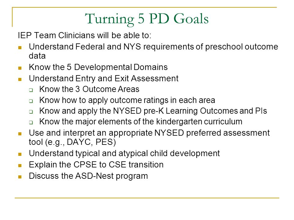 Turning 5 PD Goals IEP Team Clinicians will be able to: