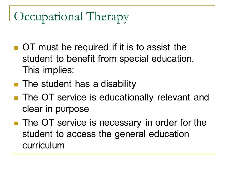 Occupational Therapy OT must be required if it is to assist the student to benefit from special education. This implies: