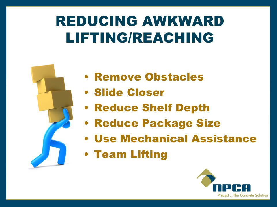 REDUCING AWKWARD LIFTING/REACHING Remove Obstacles Slide Closer