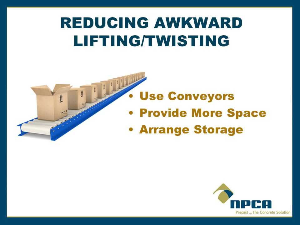 REDUCING AWKWARD LIFTING/TWISTING Use Conveyors Provide More Space
