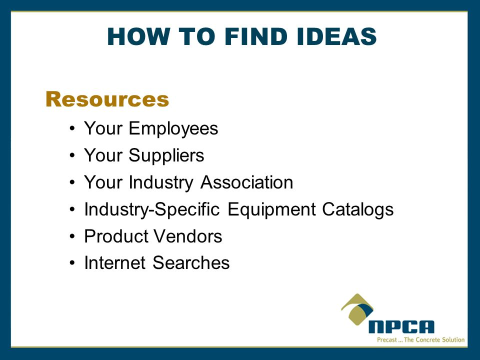 HOW TO FIND IDEAS Resources Your Employees Your Suppliers