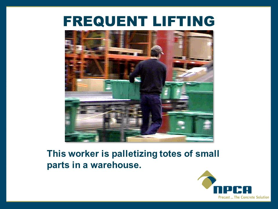 FREQUENT LIFTING This job is palletizing totes of small parts in a warehouse. The class will also analyze this job later.