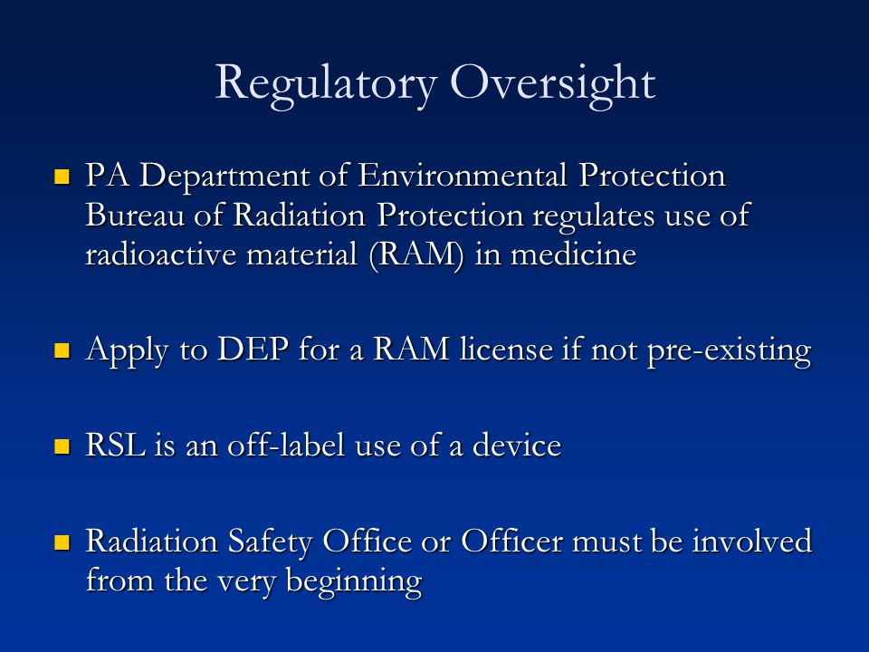 Regulatory Oversight PA Department of Environmental Protection Bureau of Radiation Protection regulates use of radioactive material (RAM) in medicine.