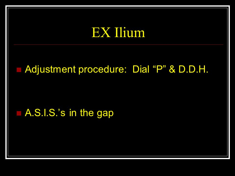 EX Ilium Adjustment procedure: Dial P & D.D.H. A.S.I.S.'s in the gap