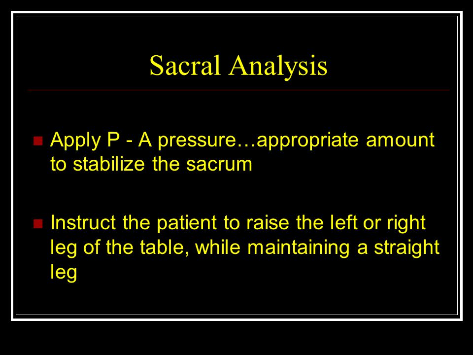 Sacral Analysis Apply P - A pressure…appropriate amount to stabilize the sacrum.