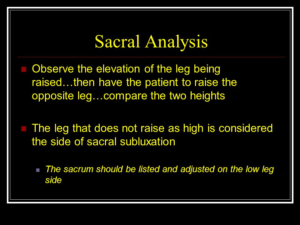 Sacral Analysis Observe the elevation of the leg being raised…then have the patient to raise the opposite leg…compare the two heights.