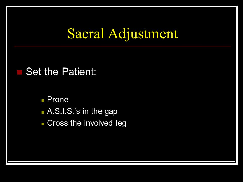 Sacral Adjustment Set the Patient: Prone A.S.I.S.'s in the gap