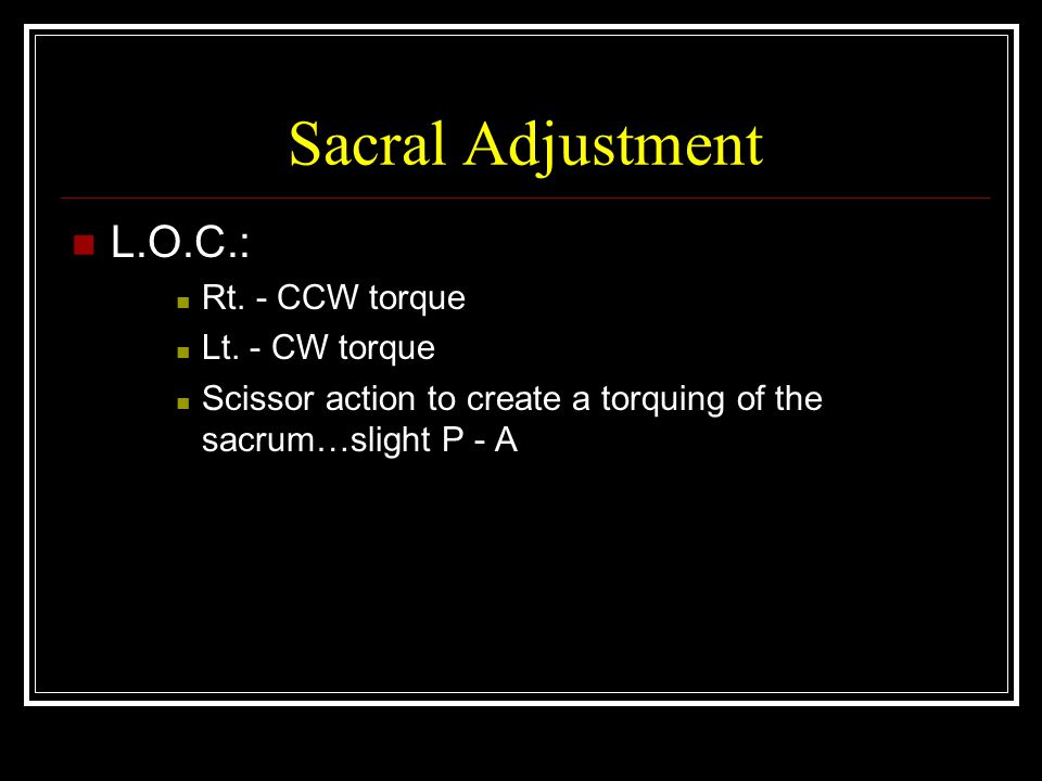 Sacral Adjustment L.O.C.: Rt. - CCW torque Lt. - CW torque
