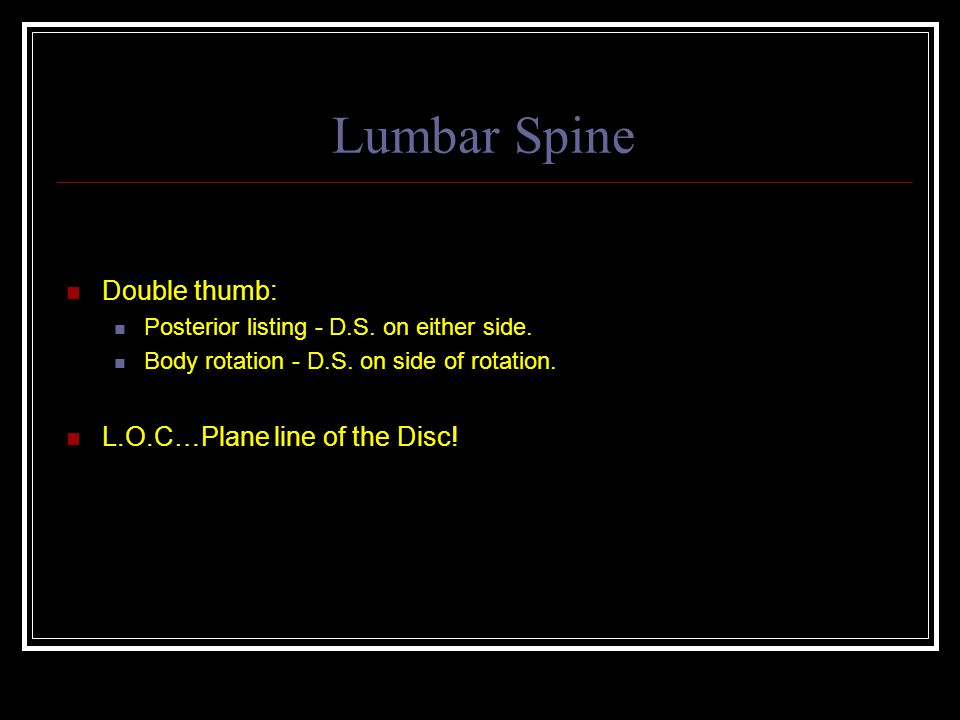Lumbar Spine Double thumb: L.O.C…Plane line of the Disc!