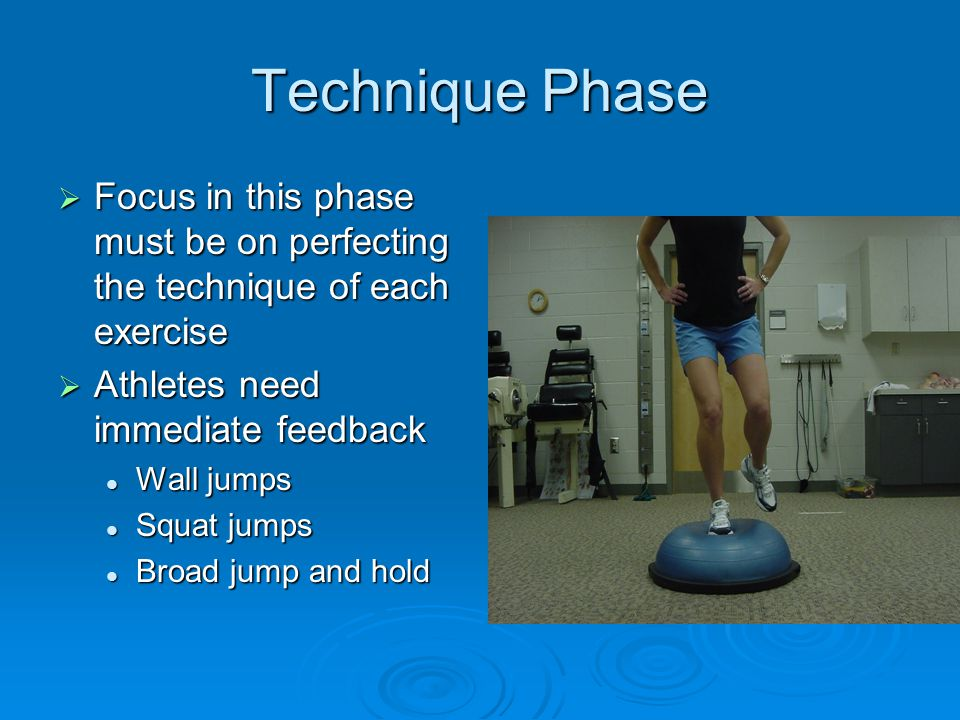 Technique Phase Focus in this phase must be on perfecting the technique of each exercise. Athletes need immediate feedback.