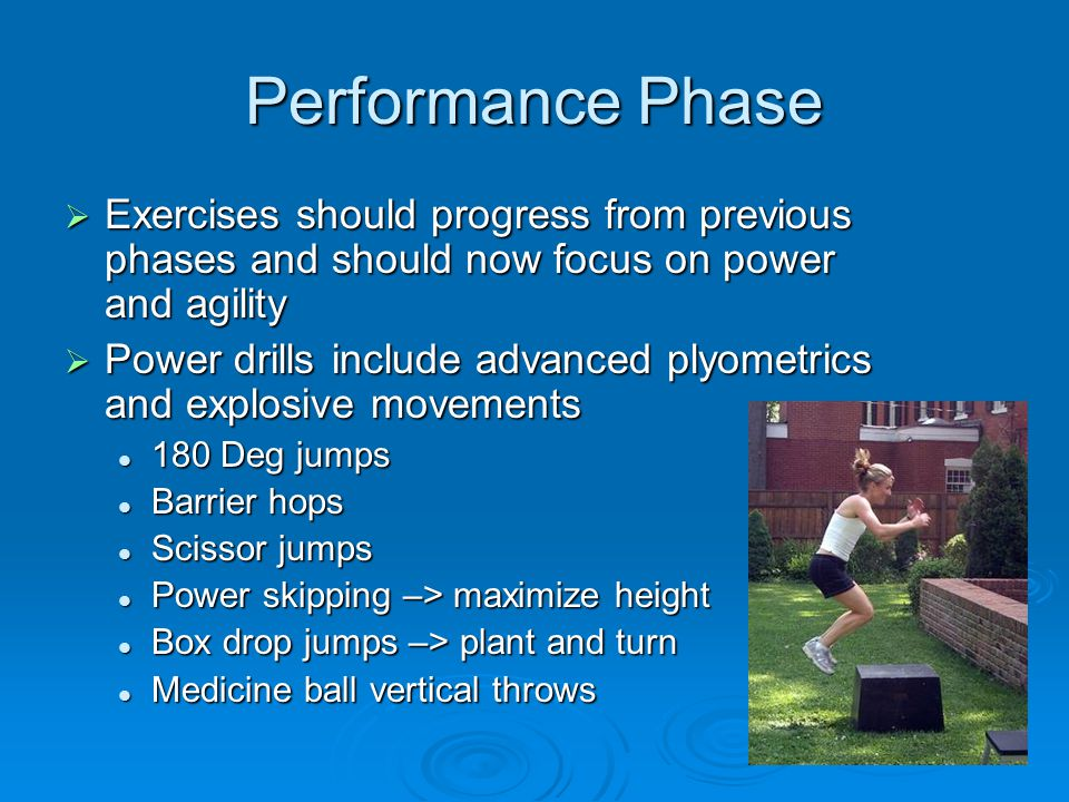 Performance Phase Exercises should progress from previous phases and should now focus on power and agility.
