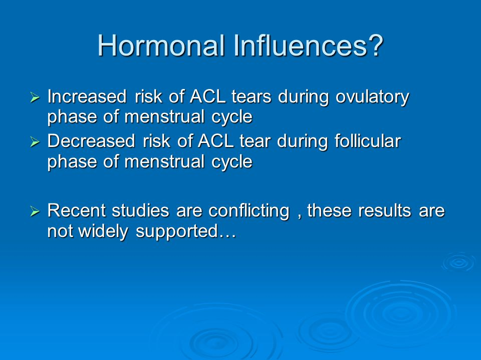 Hormonal Influences Increased risk of ACL tears during ovulatory phase of menstrual cycle.