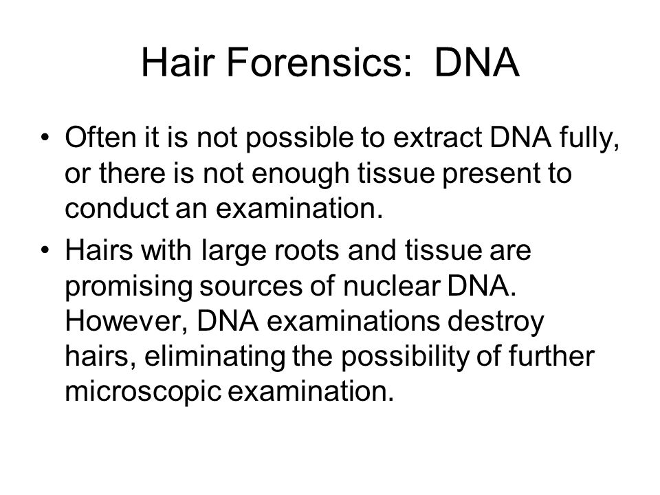Hair Forensics: DNA Often it is not possible to extract DNA fully, or there is not enough tissue present to conduct an examination.