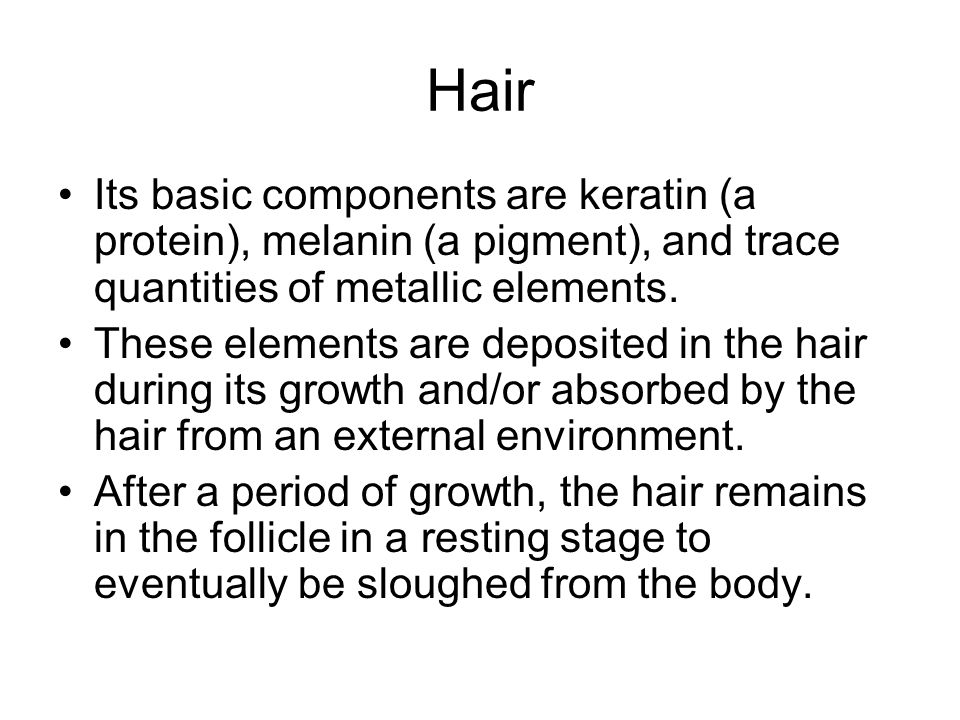 Hair Its basic components are keratin (a protein), melanin (a pigment), and trace quantities of metallic elements.